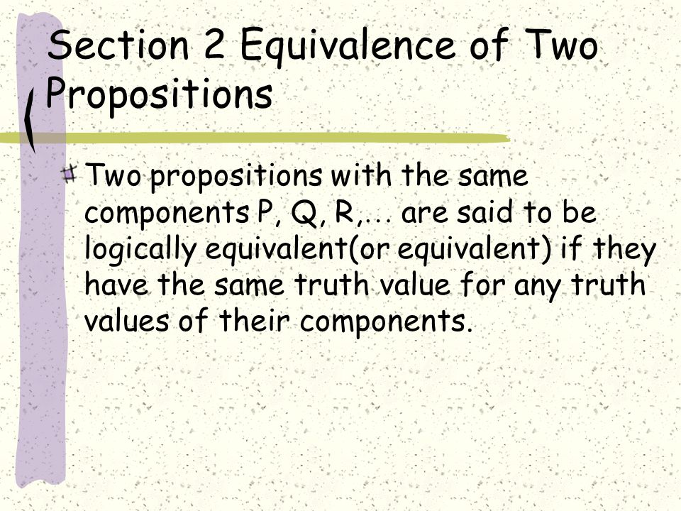 Section 2 Equivalence of Two Propositions Two propositions with the same components P, Q, R, … are said to be logically equivalent(or equivalent) if they have the same truth value for any truth values of their components.
