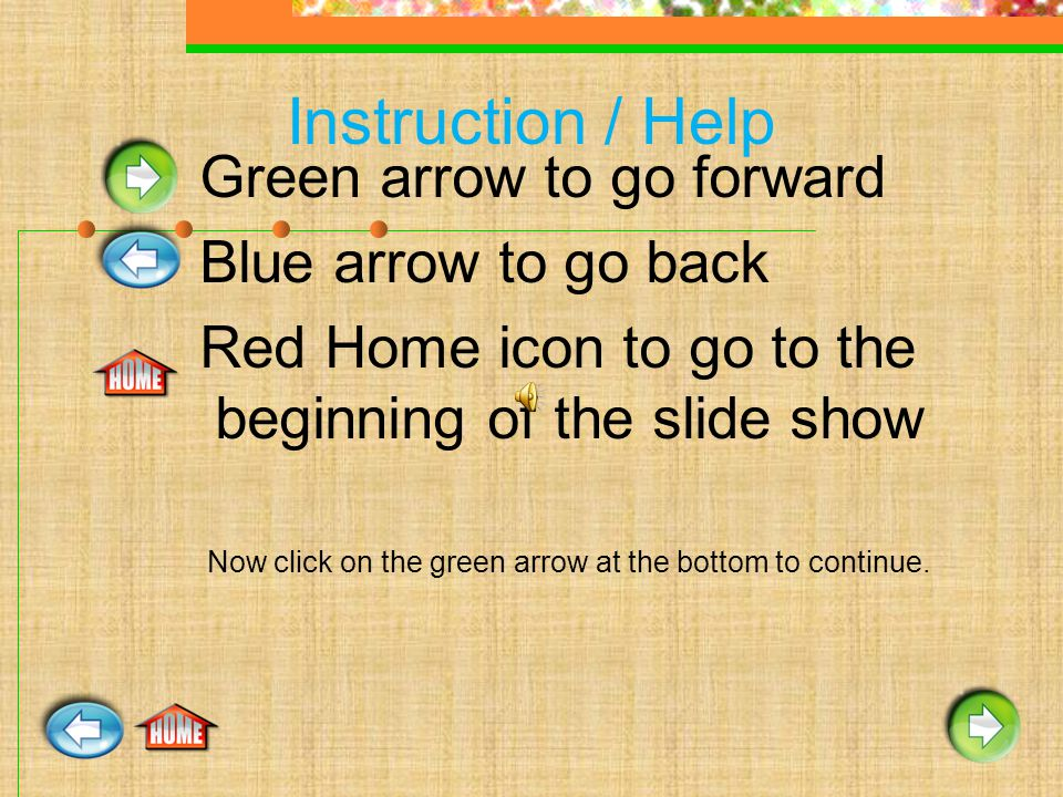 Instruction / Help Green arrow to go forward Blue arrow to go back Red Home icon to go to the beginning of the slide show Now click on the green arrow