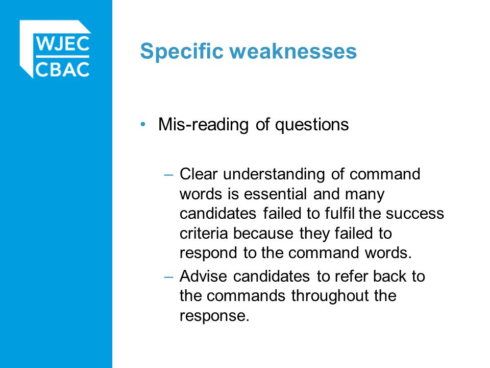 Specific weaknesses Mis-reading of questions –Clear understanding of command words is essential and many candidates failed to fulfil the success criteria because they failed to respond to the command words.