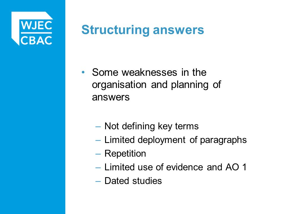Structuring answers Some weaknesses in the organisation and planning of answers –Not defining key terms –Limited deployment of paragraphs –Repetition –Limited use of evidence and AO 1 –Dated studies