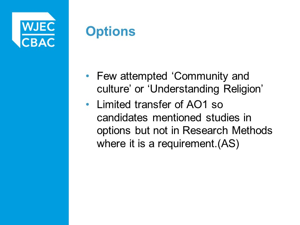Options Few attempted 'Community and culture' or 'Understanding Religion' Limited transfer of AO1 so candidates mentioned studies in options but not in Research Methods where it is a requirement.(AS)