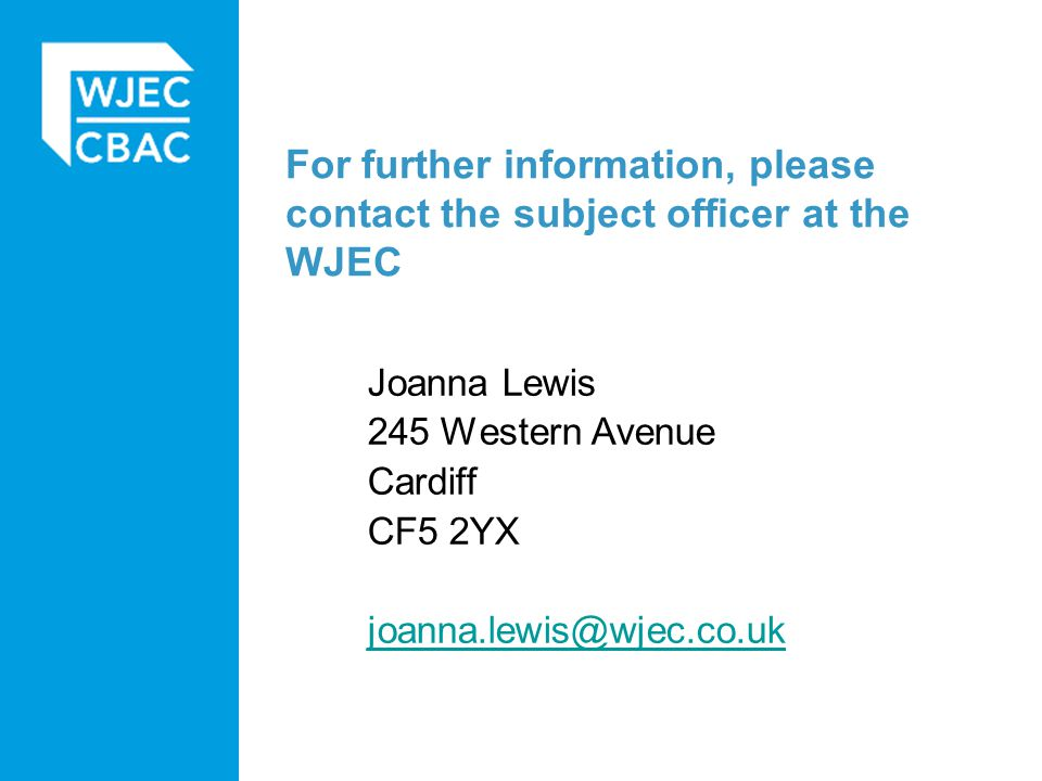 For further information, please contact the subject officer at the WJEC Joanna Lewis 245 Western Avenue Cardiff CF5 2YX joanna.lewis@wjec.co.uk