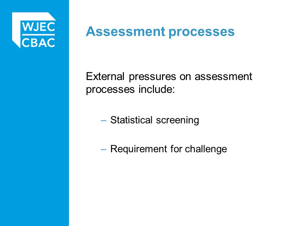 Assessment processes External pressures on assessment processes include: –Statistical screening –Requirement for challenge