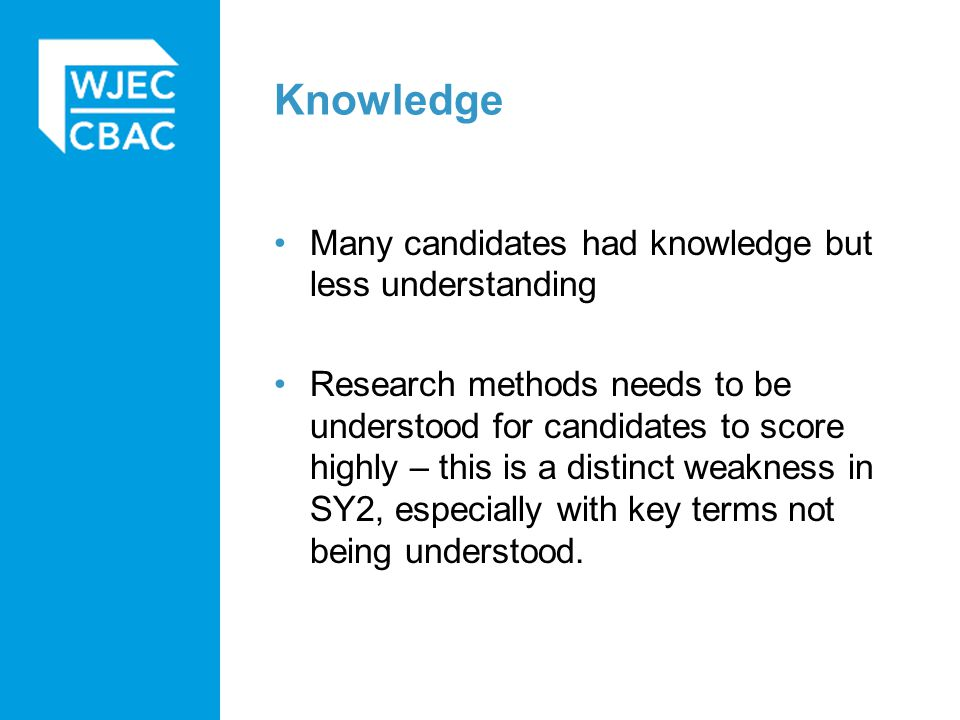 Knowledge Many candidates had knowledge but less understanding Research methods needs to be understood for candidates to score highly – this is a distinct weakness in SY2, especially with key terms not being understood.