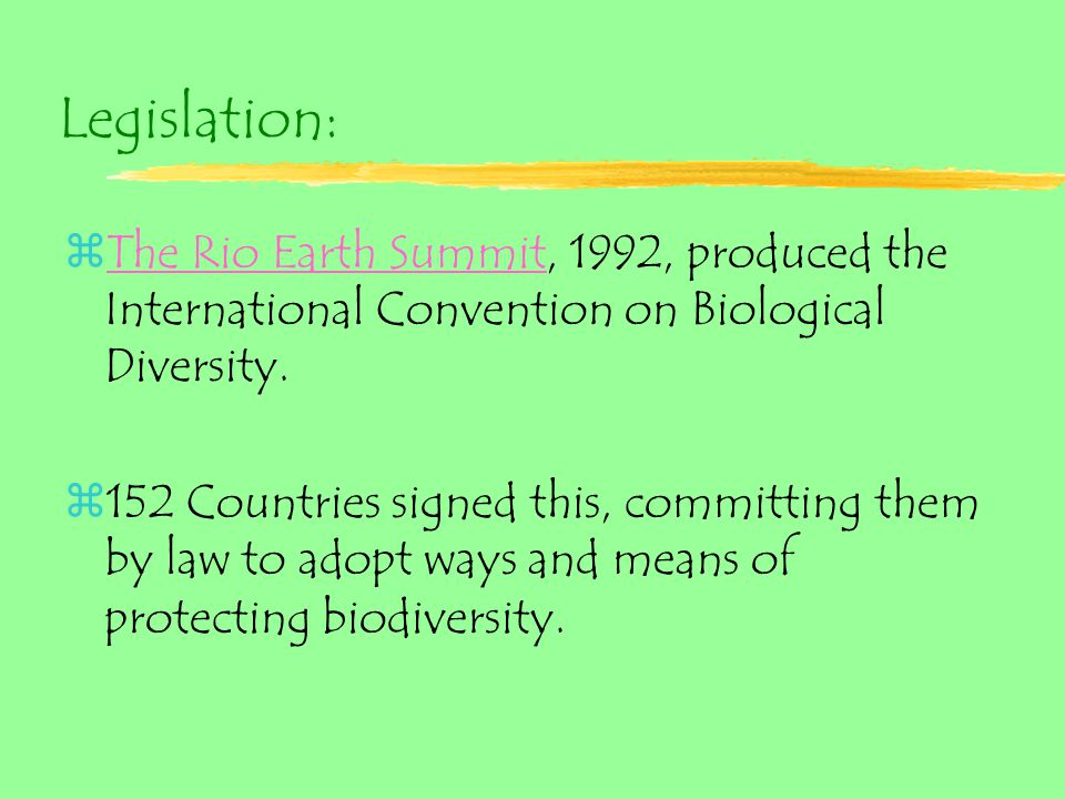 Legislation: zThe Rio Earth Summit, 1992, produced the International Convention on Biological Diversity.The Rio Earth Summit z152 Countries signed this, committing them by law to adopt ways and means of protecting biodiversity.