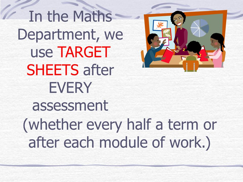 (whether every half a term or after each module of work.) In the Maths Department, we use TARGET SHEETS after EVERY assessment