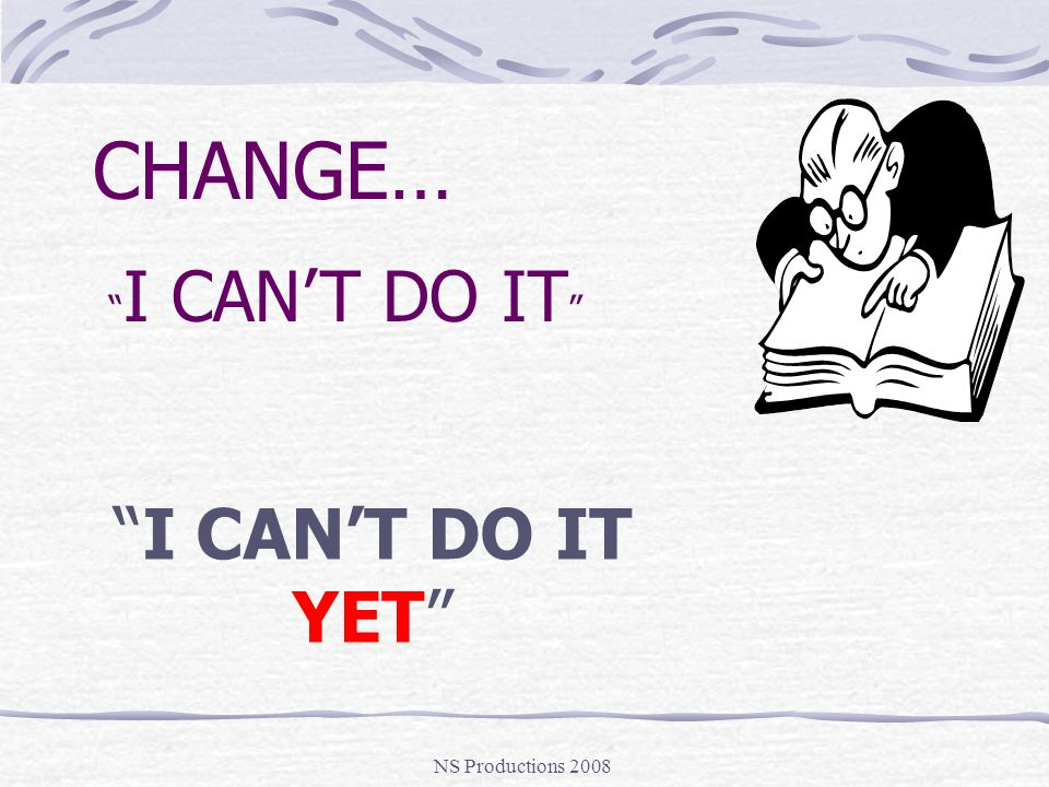I CAN'T DO IT YET CHANGE… NS Productions 2008 I CAN'T DO IT