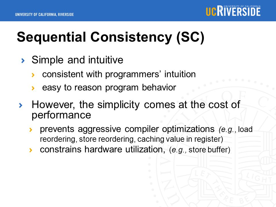 Sequential Consistency (SC) Simple and intuitive consistent with programmers' intuition easy to reason program behavior However, the simplicity comes at the cost of performance prevents aggressive compiler optimizations (e.g., load reordering, store reordering, caching value in register) constrains hardware utilization, (e.g., store buffer)