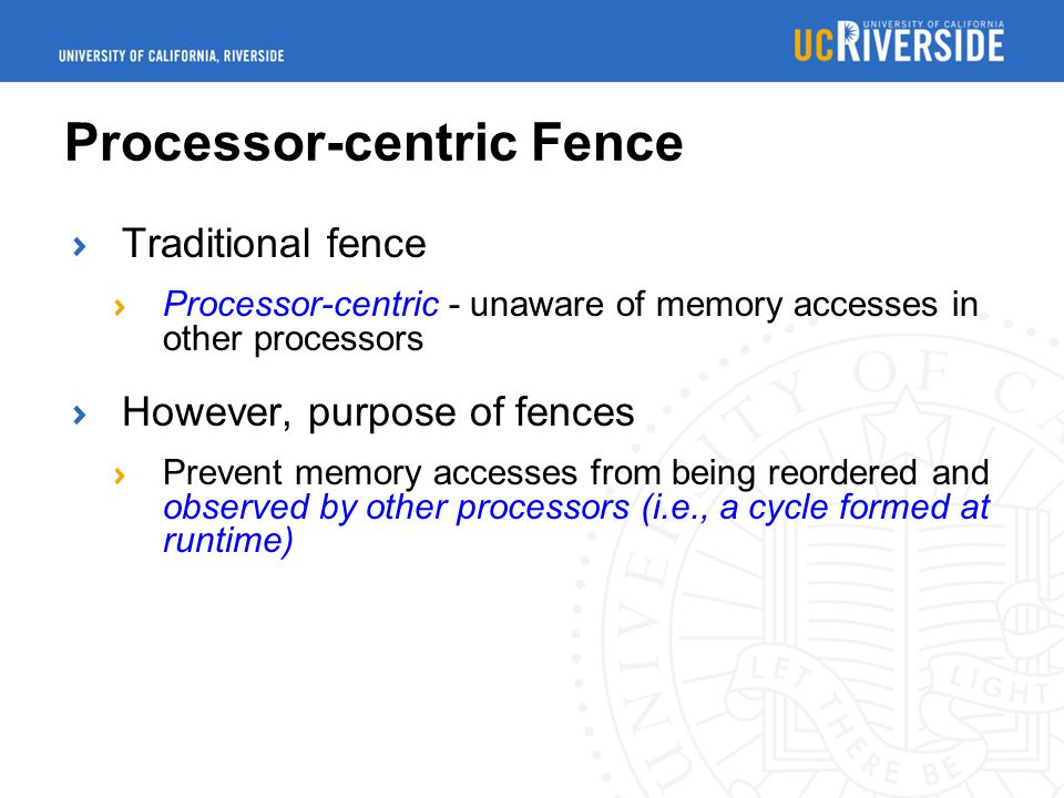Processor-centric Fence Traditional fence Processor-centric - unaware of memory accesses in other processors However, purpose of fences Prevent memory accesses from being reordered and observed by other processors (i.e., a cycle formed at runtime)