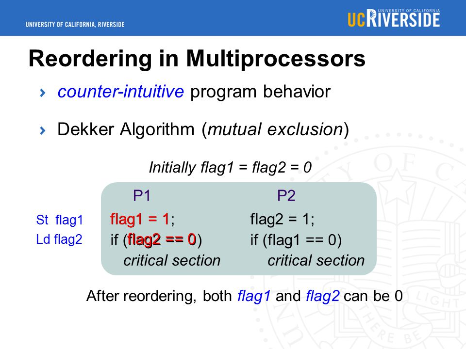 Dekker Algorithm (mutual exclusion) Reordering in Multiprocessors flag1 = 1; flag2 = 1; if (flag2 == 0) if (flag1 == 0) critical section critical section P1 P2 Initially flag1 = flag2 = 0 flag1 = 1 flag2 == 0 After reordering, both flag1 and flag2 can be 0 St flag1 Ld flag2 counter-intuitive program behavior