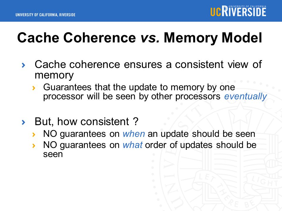 Cache Coherence vs. Memory Model Cache coherence ensures a consistent view of memory Guarantees that the update to memory by one processor will be see