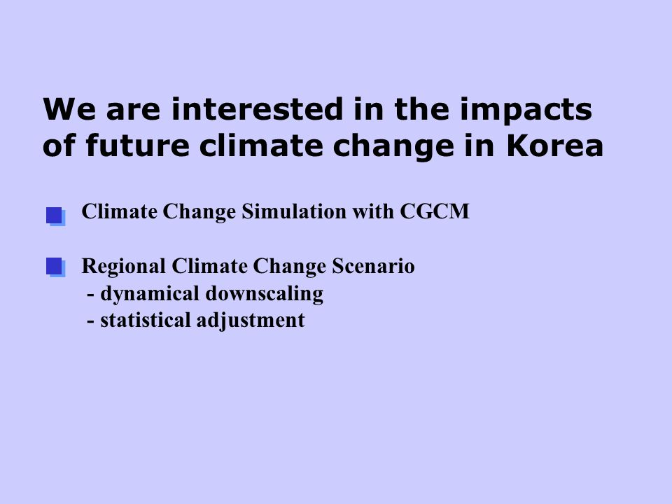 We are interested in the impacts of future climate change in Korea Climate Change Simulation with CGCM Regional Climate Change Scenario - dynamical downscaling - statistical adjustment