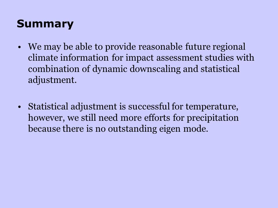 Summary We may be able to provide reasonable future regional climate information for impact assessment studies with combination of dynamic downscaling and statistical adjustment.