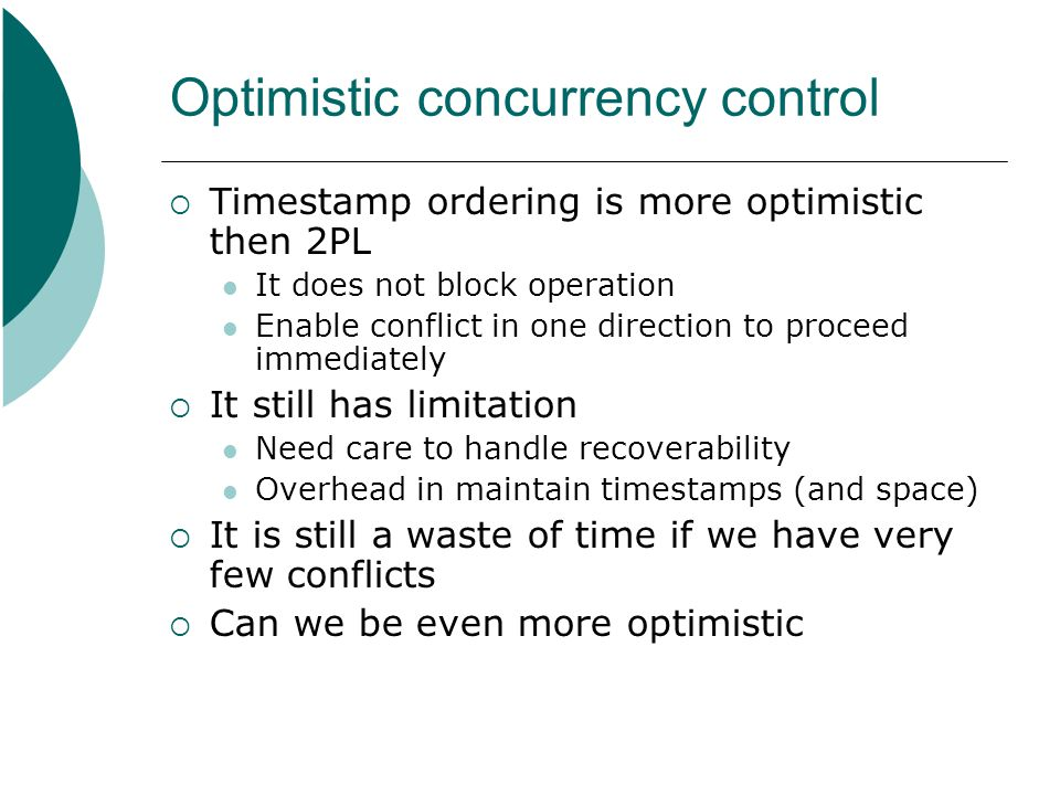 Optimistic concurrency control  Timestamp ordering is more optimistic then 2PL It does not block operation Enable conflict in one direction to procee