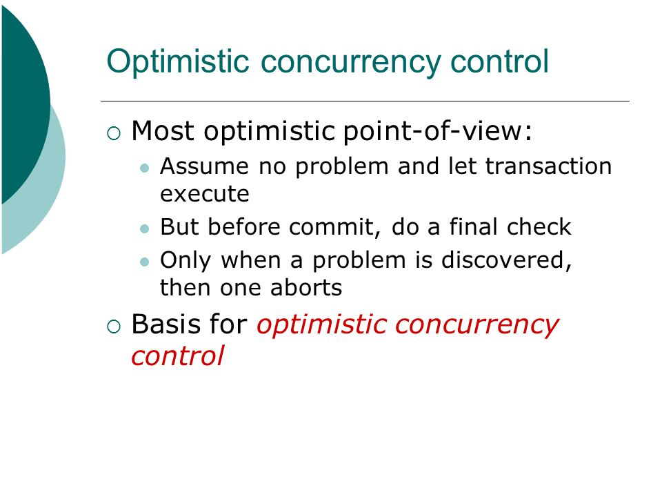Optimistic concurrency control  Most optimistic point-of-view: Assume no problem and let transaction execute But before commit, do a final check Only