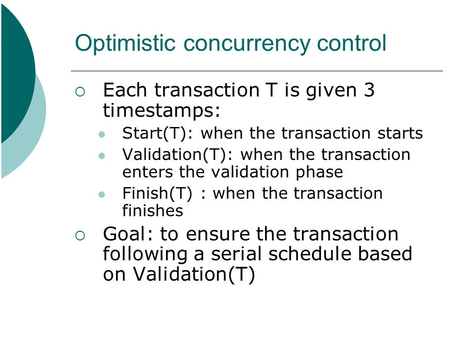 Optimistic concurrency control  Each transaction T is given 3 timestamps: Start(T): when the transaction starts Validation(T): when the transaction e