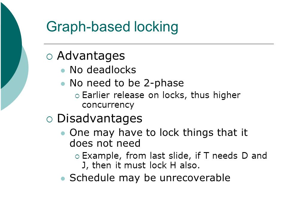 Graph-based locking  Advantages No deadlocks No need to be 2-phase  Earlier release on locks, thus higher concurrency  Disadvantages One may have t