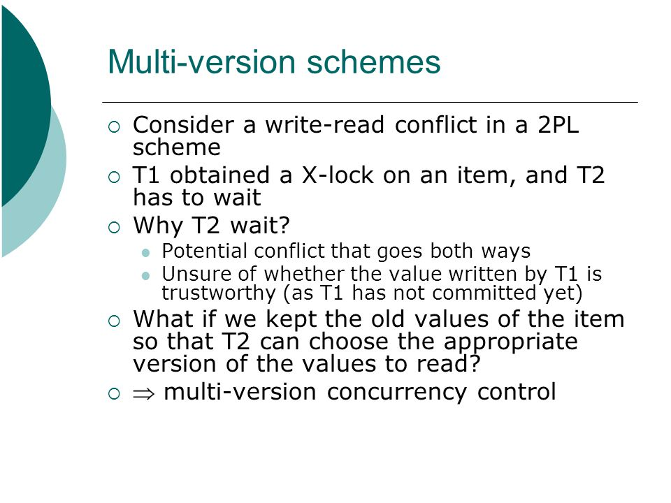 Multi-version schemes  Consider a write-read conflict in a 2PL scheme  T1 obtained a X-lock on an item, and T2 has to wait  Why T2 wait? Potential