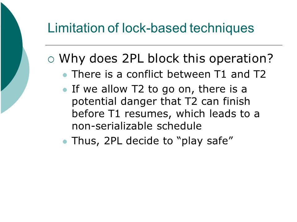 Limitation of lock-based techniques  Why does 2PL block this operation? There is a conflict between T1 and T2 If we allow T2 to go on, there is a pot