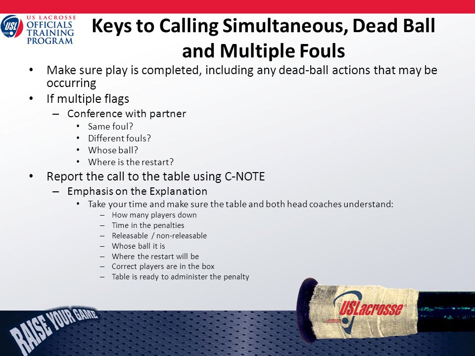 Keys to Calling Simultaneous, Dead Ball and Multiple Fouls Make sure play is completed, including any dead-ball actions that may be occurring If multiple flags – Conference with partner Same foul.