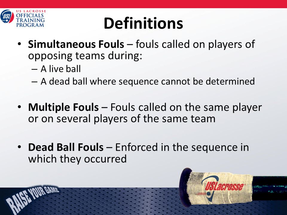 Definitions Simultaneous Fouls – fouls called on players of opposing teams during: – A live ball – A dead ball where sequence cannot be determined Multiple Fouls – Fouls called on the same player or on several players of the same team Dead Ball Fouls – Enforced in the sequence in which they occurred