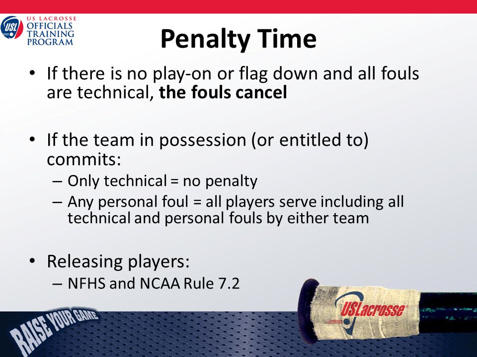 Penalty Time If there is no play-on or flag down and all fouls are technical, the fouls cancel If the team in possession (or entitled to) commits: – Only technical = no penalty – Any personal foul = all players serve including all technical and personal fouls by either team Releasing players: – NFHS and NCAA Rule 7.2