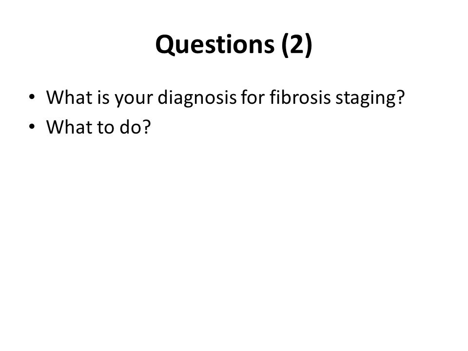 Questions (2) What is your diagnosis for fibrosis staging? What to do?
