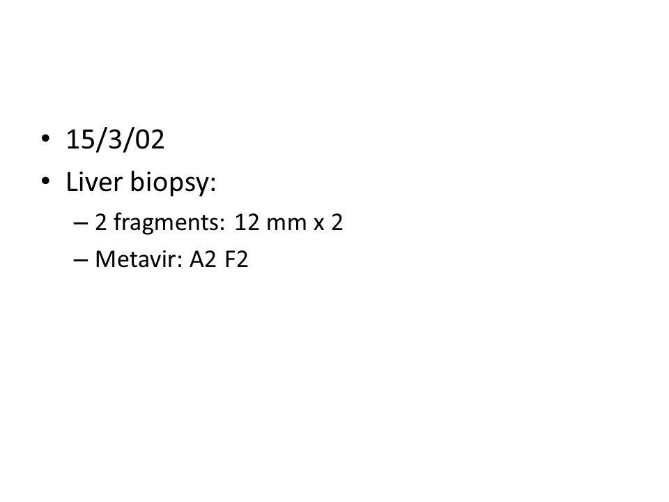 15/3/02 Liver biopsy: – 2 fragments: 12 mm x 2 – Metavir: A2 F2