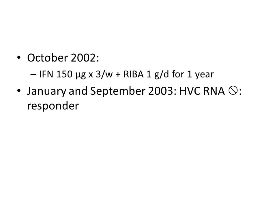 October 2002: – IFN 150 µg x 3/w + RIBA 1 g/d for 1 year January and September 2003: HVC RNA  : responder