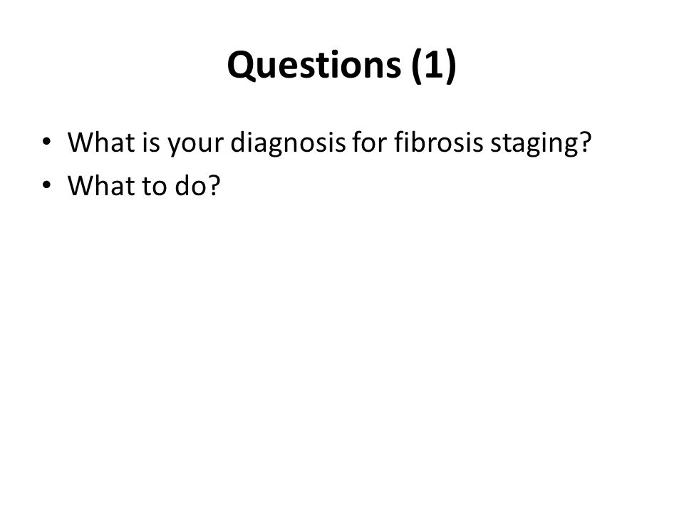 Questions (1) What is your diagnosis for fibrosis staging? What to do?