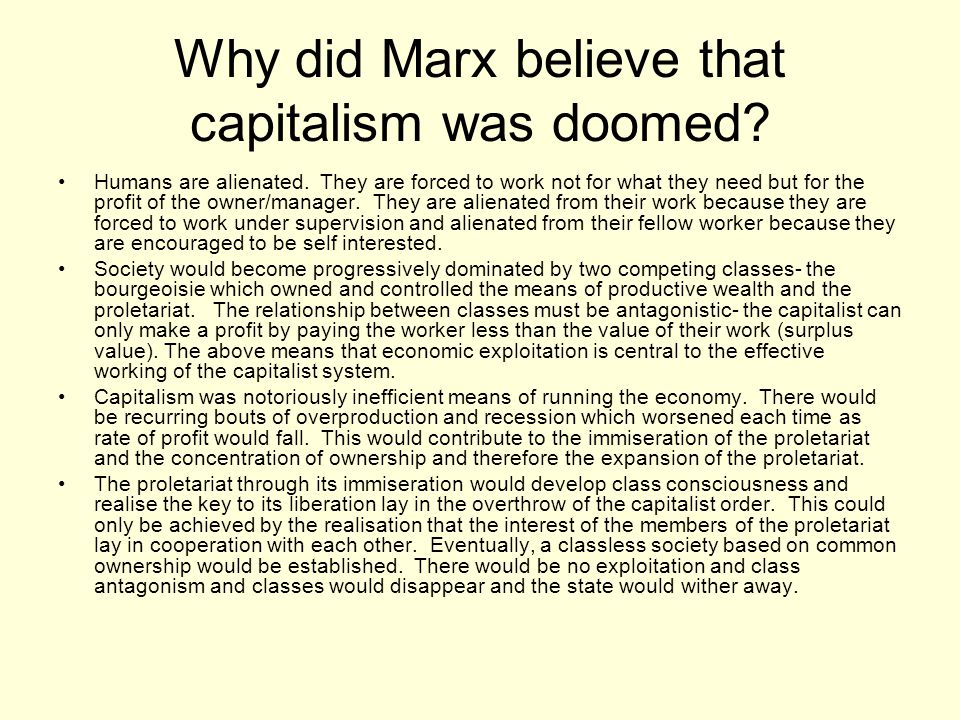 Why did Marx believe that capitalism was doomed? Humans are alienated. They are forced to work not for what they need but for the profit of the owner/