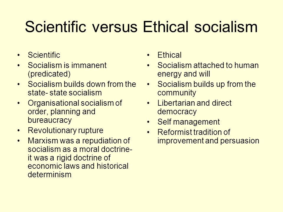 Scientific versus Ethical socialism Scientific Socialism is immanent (predicated) Socialism builds down from the state- state socialism Organisational
