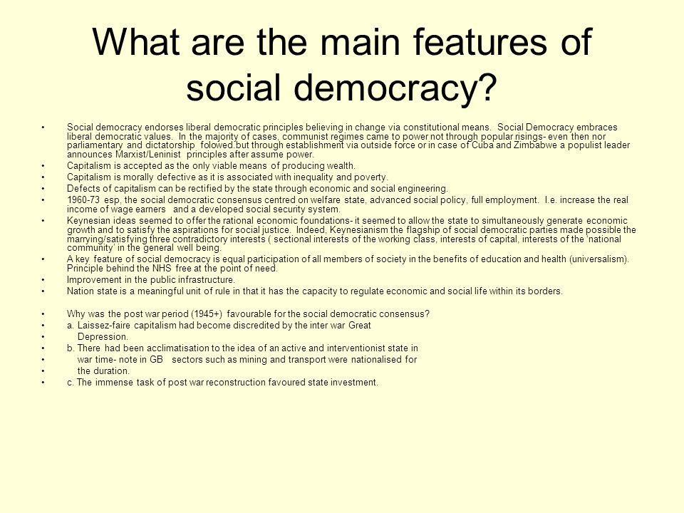 What are the main features of social democracy? Social democracy endorses liberal democratic principles believing in change via constitutional means.