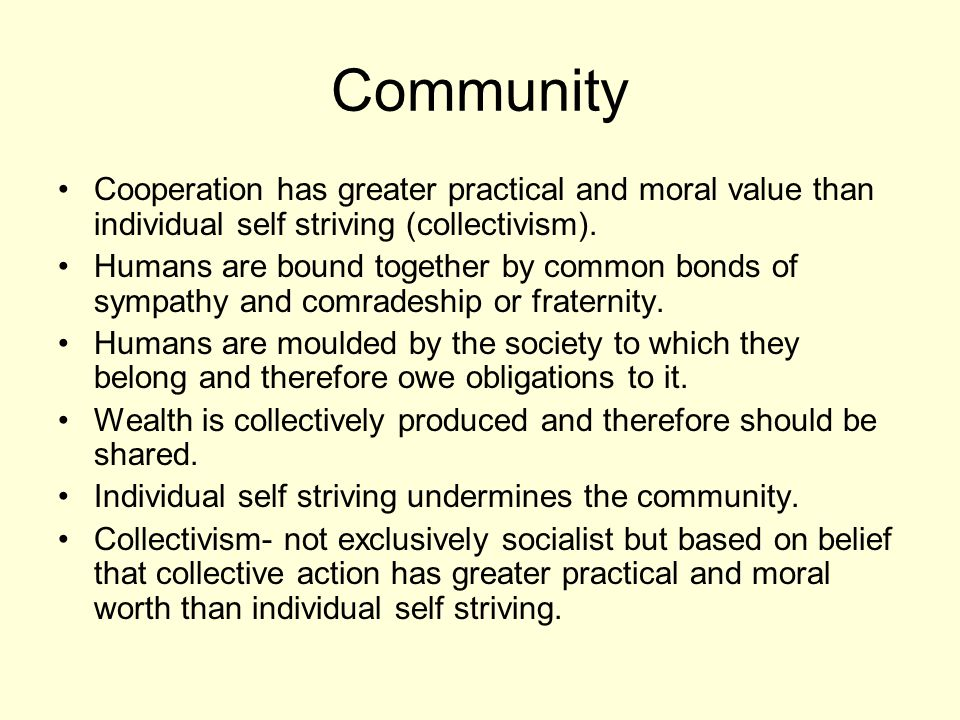 Community Cooperation has greater practical and moral value than individual self striving (collectivism). Humans are bound together by common bonds of