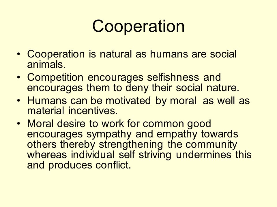 Cooperation Cooperation is natural as humans are social animals. Competition encourages selfishness and encourages them to deny their social nature. H