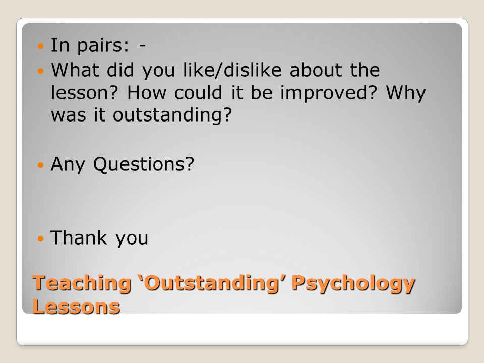 Teaching 'Outstanding' Psychology Lessons In pairs: - What did you like/dislike about the lesson.