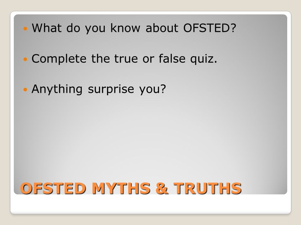 OFSTED MYTHS & TRUTHS What do you know about OFSTED.