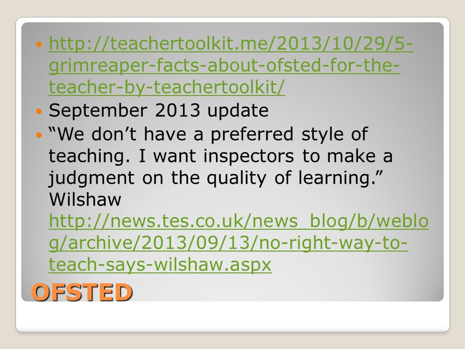 OFSTED http://teachertoolkit.me/2013/10/29/5- grimreaper-facts-about-ofsted-for-the- teacher-by-teachertoolkit/ http://teachertoolkit.me/2013/10/29/5- grimreaper-facts-about-ofsted-for-the- teacher-by-teachertoolkit/ September 2013 update We don't have a preferred style of teaching.