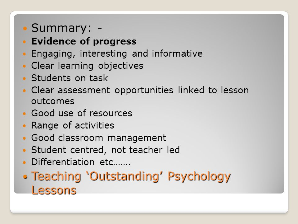 Summary: - Evidence of progress Engaging, interesting and informative Clear learning objectives Students on task Clear assessment opportunities linked to lesson outcomes Good use of resources Range of activities Good classroom management Student centred, not teacher led Differentiation etc…….