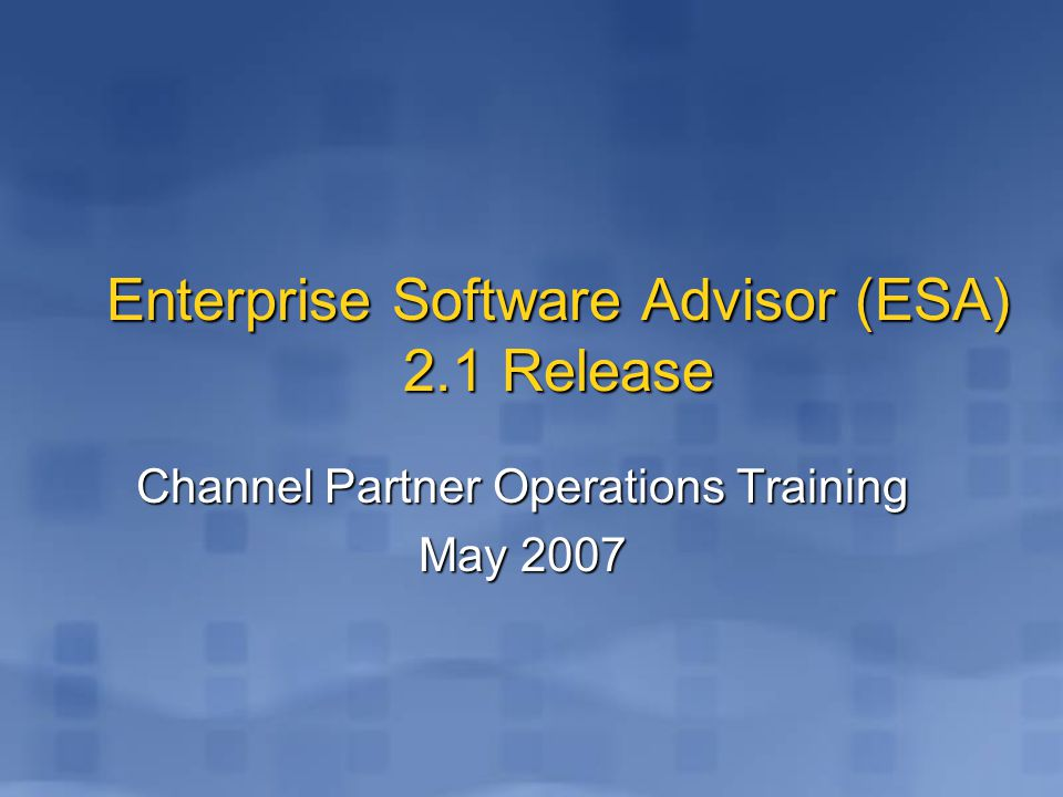 Enterprise Software Advisor (ESA) 2.1 Release Channel Partner Operations Training May 2007
