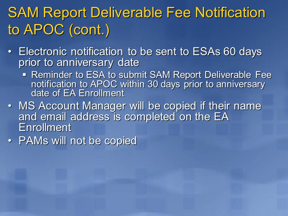 SAM Report Deliverable Fee Notification to APOC (cont.) Electronic notification to be sent to ESAs 60 days prior to anniversary dateElectronic notification to be sent to ESAs 60 days prior to anniversary date  Reminder to ESA to submit SAM Report Deliverable Fee notification to APOC within 30 days prior to anniversary date of EA Enrollment MS Account Manager will be copied if their name and email address is completed on the EA EnrollmentMS Account Manager will be copied if their name and email address is completed on the EA Enrollment PAMs will not be copiedPAMs will not be copied