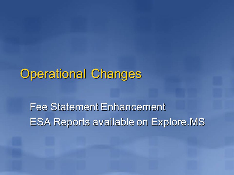 Operational Changes Fee Statement Enhancement ESA Reports available on Explore.MS