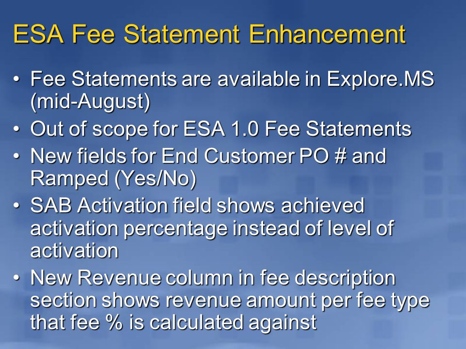 ESA Fee Statement Enhancement Fee Statements are available in Explore.MS (mid-August)Fee Statements are available in Explore.MS (mid-August) Out of scope for ESA 1.0 Fee StatementsOut of scope for ESA 1.0 Fee Statements New fields for End Customer PO # and Ramped (Yes/No)New fields for End Customer PO # and Ramped (Yes/No) SAB Activation field shows achieved activation percentage instead of level of activationSAB Activation field shows achieved activation percentage instead of level of activation New Revenue column in fee description section shows revenue amount per fee type that fee % is calculated againstNew Revenue column in fee description section shows revenue amount per fee type that fee % is calculated against