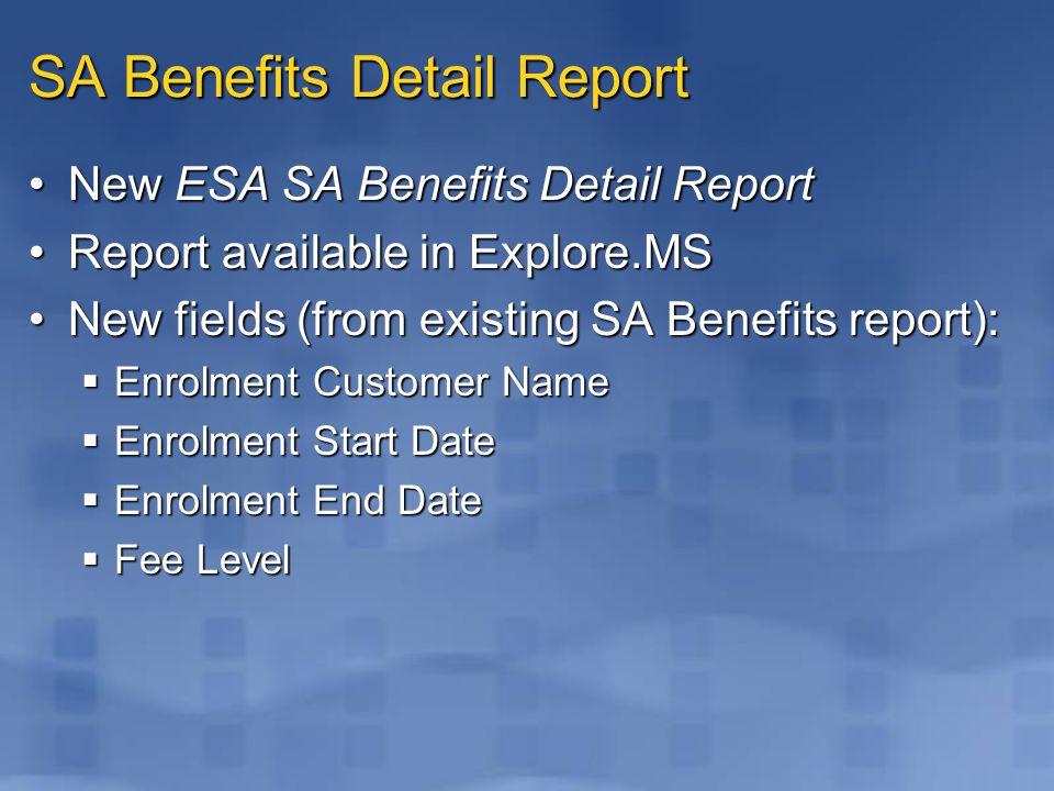 SA Benefits Detail Report New ESA SA Benefits Detail ReportNew ESA SA Benefits Detail Report Report available in Explore.MSReport available in Explore.MS New fields (from existing SA Benefits report):New fields (from existing SA Benefits report):  Enrolment Customer Name  Enrolment Start Date  Enrolment End Date  Fee Level