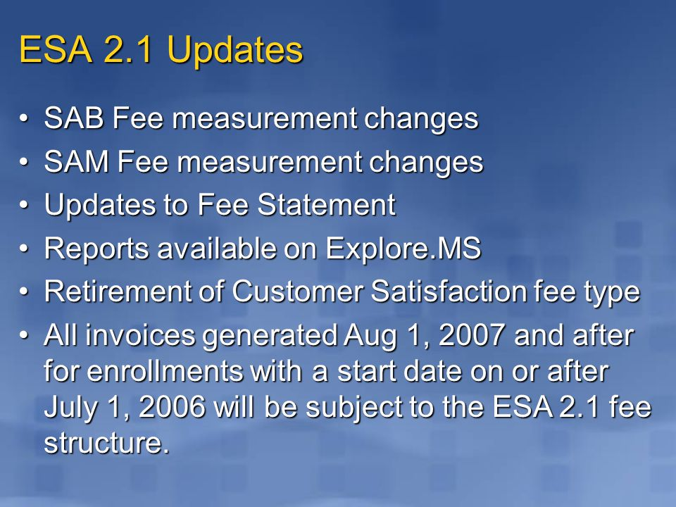 ESA 2.1 Updates SAB Fee measurement changesSAB Fee measurement changes SAM Fee measurement changesSAM Fee measurement changes Updates to Fee StatementUpdates to Fee Statement Reports available on Explore.MSReports available on Explore.MS Retirement of Customer Satisfaction fee typeRetirement of Customer Satisfaction fee type All invoices generated Aug 1, 2007 and after for enrollments with a start date on or after July 1, 2006 will be subject to the ESA 2.1 fee structure.All invoices generated Aug 1, 2007 and after for enrollments with a start date on or after July 1, 2006 will be subject to the ESA 2.1 fee structure.
