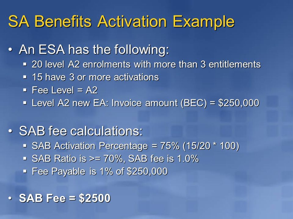 SA Benefits Activation Example An ESA has the following:An ESA has the following:  20 level A2 enrolments with more than 3 entitlements  15 have 3 or more activations  Fee Level = A2  Level A2 new EA: Invoice amount (BEC) = $250,000 SAB fee calculations:SAB fee calculations:  SAB Activation Percentage = 75% (15/20 * 100)  SAB Ratio is >= 70%, SAB fee is 1.0%  Fee Payable is 1% of $250,000 SAB Fee = $2500SAB Fee = $2500