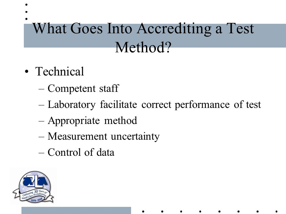 What Goes Into Accrediting a Test Method? Technical –Competent staff –Laboratory facilitate correct performance of test –Appropriate method –Measureme