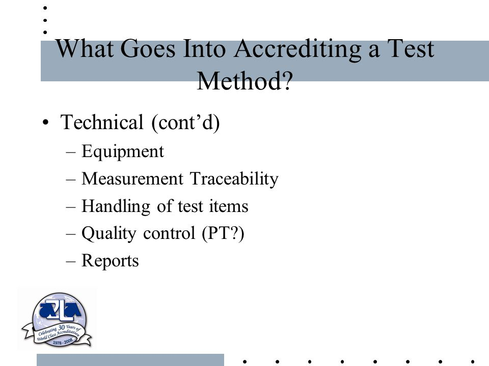 What Goes Into Accrediting a Test Method? Technical (cont'd) –Equipment –Measurement Traceability –Handling of test items –Quality control (PT?) –Repo