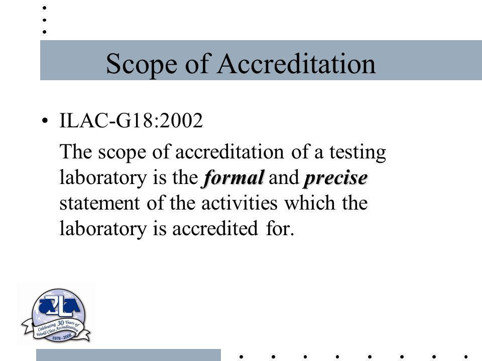 Scope of Accreditation ILAC-G18:2002 formalprecise The scope of accreditation of a testing laboratory is the formal and precise statement of the activ