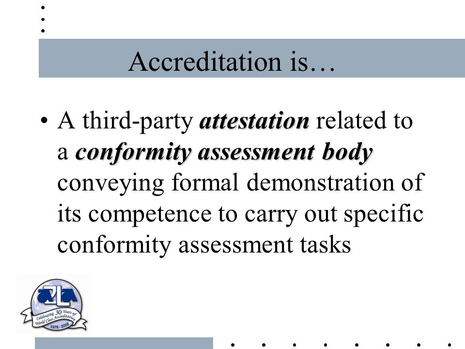 Accreditation is… attestation conformity assessment bodyA third-party attestation related to a conformity assessment body conveying formal demonstrati